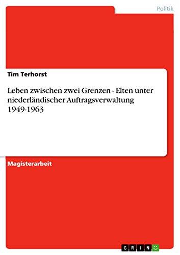 Leben zwischen zwei Grenzen - Elten unter niederländischer Auftragsverwaltung 1949-1963 (German Edition)