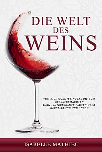 Die Welt des Weins: Vom richtigen Weinglas bis zum selbstgemachten Wein - Interessante Fakten über Herstellung und Anbau