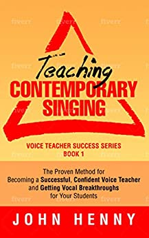 [John Henny]のTeaching Contemporary Singing: The Proven Method for Becoming a Successful, Confident Voice Teacher and Getting Vocal Breakthroughs for Your Students (Voice Teacher Success Book 1) (English Edition)