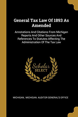 Compare Textbook Prices for General Tax Law Of 1893 As Amended: Annotations And Citations From Michigan Reports And Other Sources And References To Statutes Affecting The Administration Of The Tax Law  ISBN 9781013001765 by Michigan,Michigan Auditor General's Office