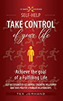 TAKE CONTROL of your life. Achieve the goal of a Fulfilling Life.: Self-Acceptance to Get Mental Strenght, Willpower, and have Positive Stronger Relationships. (10 Ways of Thinking)