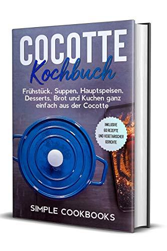 Cocotte Kochbuch: Frühstück, Suppen, Hauptspeisen, Desserts, Brot und Kuchen ganz einfach aus der Cocotte - Inklusive 60 Rezepte und vegetarischer Gerichte (German Edition)