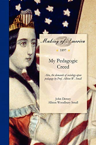 Making Of America My Pedagogic Creed: Also, the Demands of Sociology Upon Pedagogy by Prof. Albion W. Small