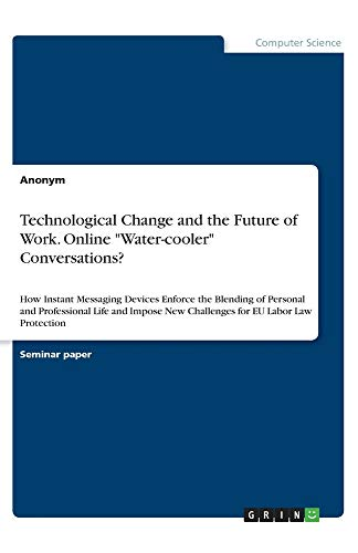 """Technological Change and the Future of Work. Online """"Water-cooler"""" Conversations?: How Instant Messaging Devices Enforce the Blending of Personal and ... New Challenges for EU Labor Law Protection"""