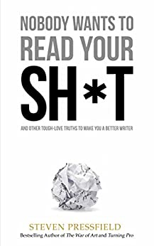Nobody Wants to Read Your Sh*t: Why That Is And What You Can Do About It by [Steven Pressfield, Shawn Coyne]