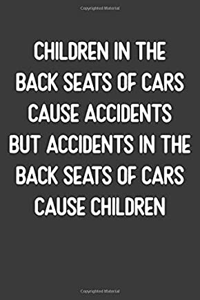 Children In The  Back Seats of Cars Cause Accidents, But Accidents in the Back Seats of Cars Cause Children: Lined Journal: For People With a Sense of Humor