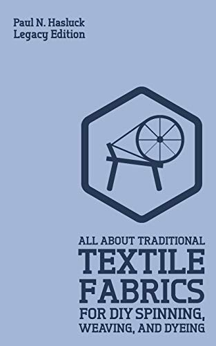 All About Traditional Textile Fabrics For DIY Spinning, Weaving, And Dyeing (Legacy Edition): Classic Information On Fibers And Cloth Work: 8 (Hasluck's Traditional Skills Library)