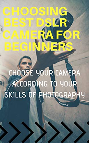 CHOOSING BEST DSLR CAMERA FOR BEGINNERS : CHOOSE YOUR CAMERA ACCORDING TO YOUR SKILLS OF PHOTOGRAPHY