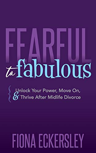 Fearful to Fabulous: Unlock Your Power, Move On, and Thrive After Midlife Divorce