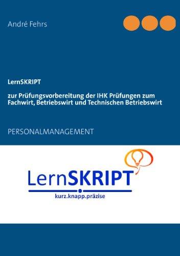 LernSKRIPT PERSONALMANAGEMENT zur Prüfungsvorbereitung der IHK Prüfungen zum Fachwirt, Betriebswirt und Technischen Betriebswirt: PERSONALMANAGEMENT
