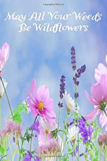 May All Your Weeds Be Wildflowers: Garden layout graphs, planting records and plant care notes in one book that every gard...
