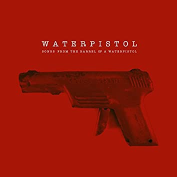 Songs from the Barrel of a Waterpistol