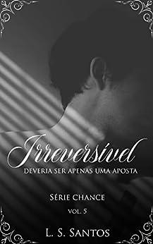 Irreversível (Chance Livro 5) por [L. S. Santos, Flor Imortal, Leticia Tagliatelli]
