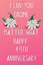 I Luv You Gnome Matter What Happy 49th Anniversary: Funny 49th I Luv You Gnome Matter What happy Anniversary Birthday Gift Journal / Notebook / Diary Quote (6 x 9 - 110 Blank Lined Pages)