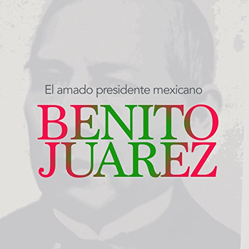 Benito Juárez: El amado presidente mexicano [Benito Juarez: The Beloved Mexican President] cover art