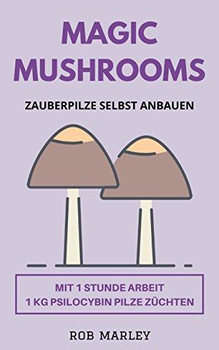 Magic Mushrooms – Zauberpilze selbst anbauen: Mit 1 Stunde Arbeit 1 KG Psilocybin Pilze züchten (Magic Mushrooms Buch, Psychoaktive Pilze, Pilze selbst anbauen, Pilze selbst züchten, Psychosen)