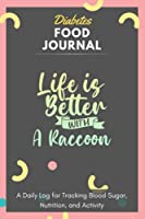 Diabetes Food Journal - Life Is Better With A Raccoon: A Daily Log for Tracking Blood Sugar, Nutrition, and Activity. Record Your Glucose levels before and after (Breakfast, Lunch, Dinner, ...) Tracking Journal with Notes, Stay Organized!