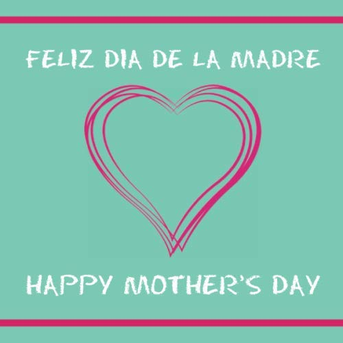 FELIZ DIA DE LA MADRE: HAPPY MOTHER'S DAY
