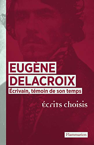 Eugene Delacroix ecrivain, temoin de son temps: ecrits choisis