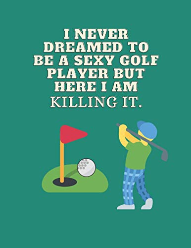 I never dreamed to be a sexy golf player but here I am killing It.: golf gifts for men-cute lined notebook for golf lovers-perfect gift for christmas,thanksgiving,birthday,gag gifts