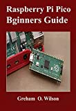 Raspberry Pi Pico Beginner's Guide : The Latest Guide to Master Your Raspberry Pi Pico and Build Amazing Project like A PRO