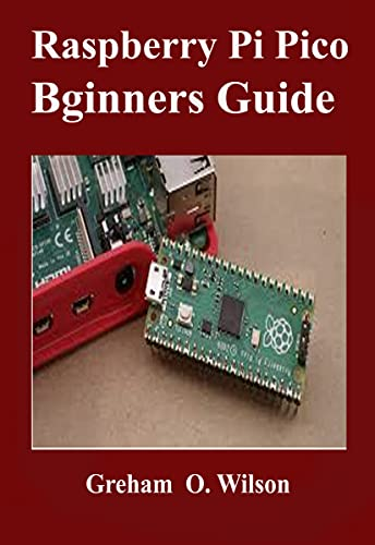 Raspberry Pi Pico Beginner's Guide : The Latest Guide to Master Your Raspberry Pi Pico and Build Amazing Project like A PRO (English Edition)