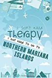I Don t Need Therapy I Just Need To Go To Northern Mariana Islands: Northern Mariana Islands Travel Notebook / US Vacation Journal / Diary / LogBook / ... Campers, Tourists - 6x9 inches 120