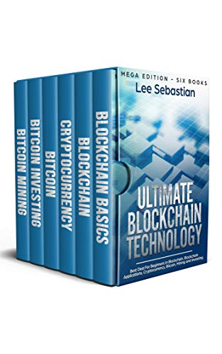 Ultimate Blockchain Technology: Mega Edition – Six Books – Best Deal For Beginners in Blockchain, Blockchain Applications, Cryptocurrency, Bitcoin, Mining and Investing
