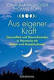 Aus eigener Kraft: Gesundheit und Gesundwerden in Harmonie mit Natur- und Mondrhythmen - Johanna Paungger