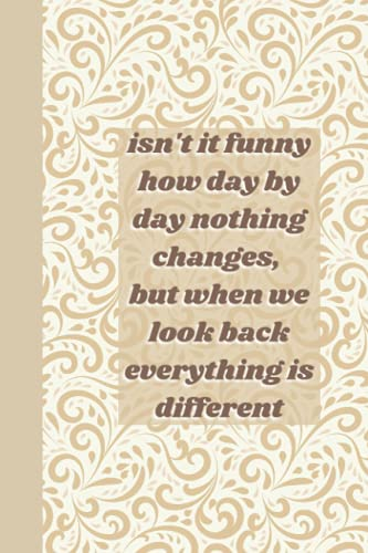 Isn't it funny how day by day nothing chanfes, but when we look back everything is different: Inspirational Quote Notebook -Brown and beige floral ... Journal, Notebook, Diary, Compo Notbook
