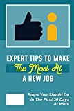 Expert Tips To Make The Most At A New Job: Steps You Should Do In The First 30 Days At Work: Approach Your First Month Of Employment