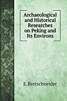 Archaeological and Historical Researches on Peking and Its Environs