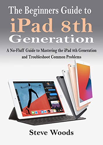The Beginners Guide to iPad 8th Generation: A No-Fluff Guide to Mastering the iPad 8th Generation and Troubleshoot Common Problems