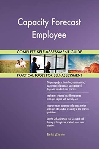 Capacity Forecast Employee All-Inclusive Self-Assessment - More than 700 Success Criteria, Instant Visual Insights, Comprehensive Spreadsheet Dashboard, Auto-Prioritized for Quick Results