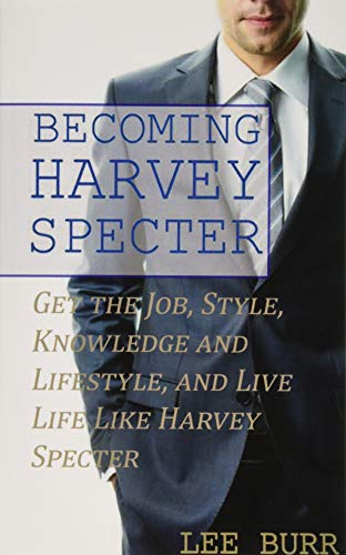 Becoming Harvey Specter: Get the Job, Style, Knowledge and Lifestyle, and Live Life Like Harvey Specter