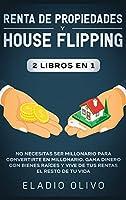 Renta de propiedades y house flipping 2 libros en 1: No necesitas ser millonario para convertirte en millonario. Gana dinero con bienes raíces y vive de tus rentas el resto de tu vida