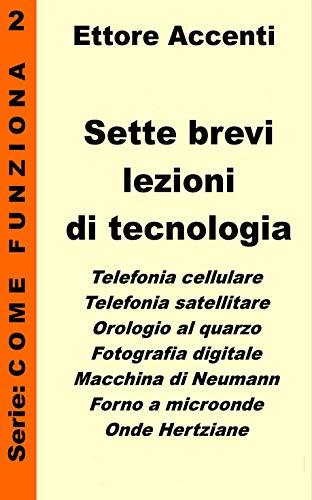 Sette brevi lezioni di tecnologia 2: GPS, Laser, Fibre Ottiche, LED, Microchip, Transistor, Legge di Moore, spiegate in modo semplice per tutti (Come funziona: panoramica tecnologie) (Italian Edition