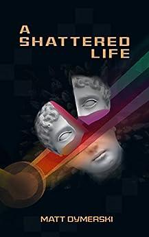 A Shattered Life by [Matt Dymerski]