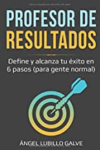 PROFESOR DE RESULTADOS: Descubre y alcanza tu éxito en 6 pasos (Para gente normal)