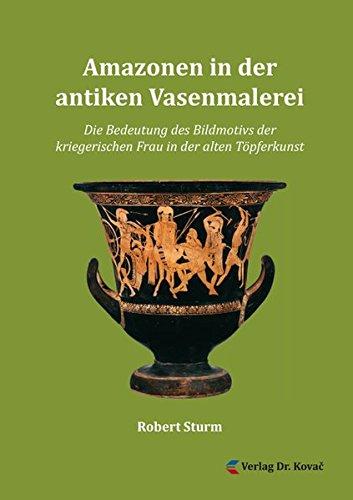 Amazonen in der antiken Vasenmalerei: Die Bedeutung des Bildmotivs der kriegerischen Frau in der alten Töpferkunst (Studien zur Geschichtsforschung des Altertums)