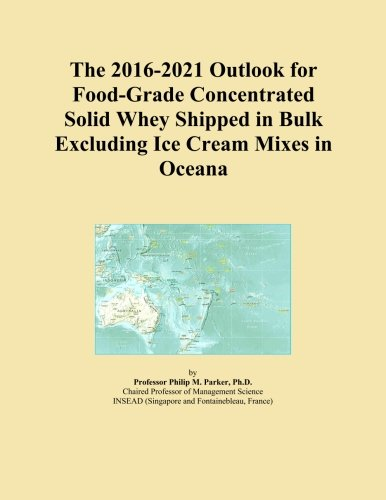 The 2016-2021 Outlook for Food-Grade Concentrated Solid Whey Shipped in Bulk Excluding Ice Cream Mixes in Oceana