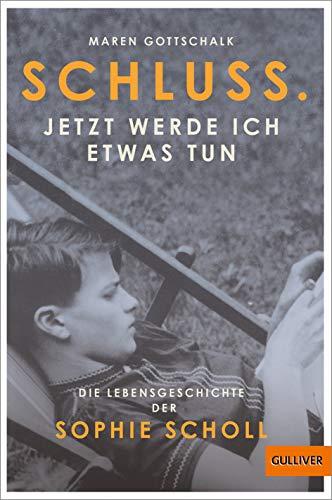 Schluss. Jetzt werde ich etwas tun: Die Lebensgeschichte der Sophie Scholl