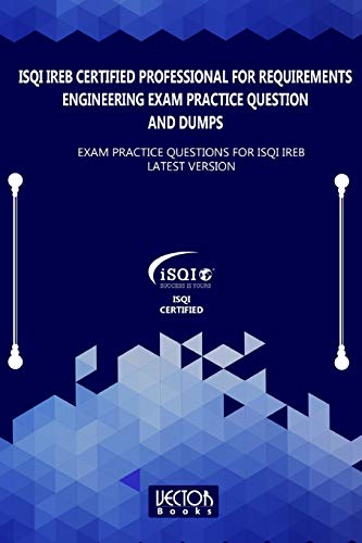 ISQI IREB Certified Professional for Requirements Engineering Exam Practice Question and Dumps: Exam Practice Questions for ISQI IREB Latest Version