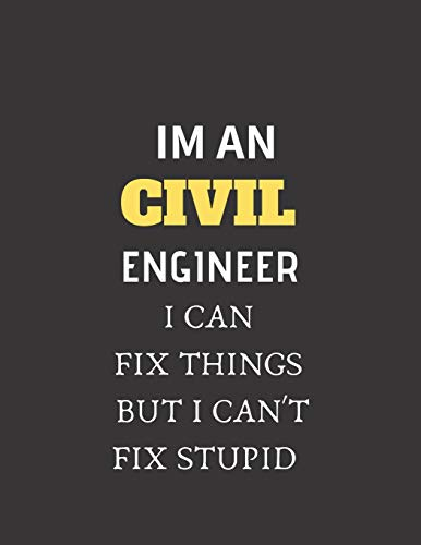 Im An Civil Engineer I Can Fix Things But I cant Fix Stupid: Funny gag gift for a civil engineer or a student majoring CE, 8.5×11 ruled college notebook for men and women