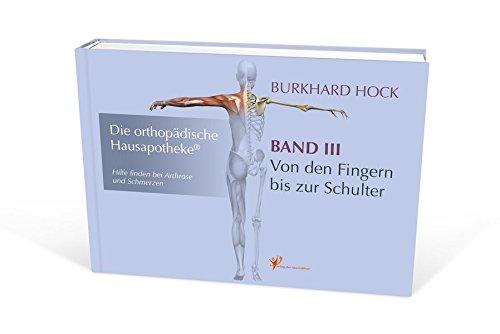 Die Orthopädische Hausapotheke – Band III: Hilfe finden bei Arthrose und Schmerzen – in Ihren Finger-, Daumen-, Hand-, Ellenbogen- und Schulter-Gelenken.