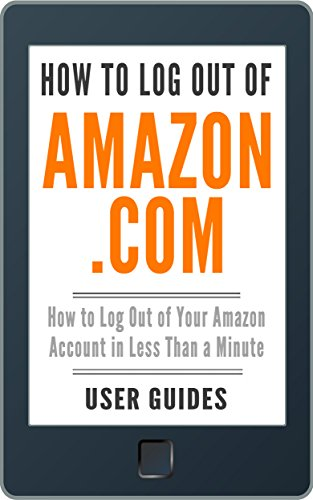 How to Log Out of Amazon.com: How to Log Out of Your Amazon Account in Less Than a Minute (With Screenshots) (2018) (Amazon User Guide Book 3)