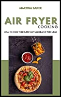 Air Fryer Cooking: How To Cook Your Super Tasty And Healthy Fried Meals