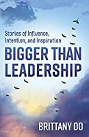 Bigger Than Leadership: Stories of Influence, Intention, and Inspiration