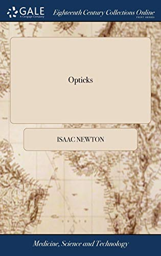 Opticks: Or, a Treatise of the Reflections, Refractions, Inflections and Colours of Light. by Sir Isaac Newton, ... the Third Edition, Corrected