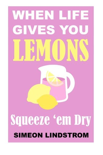 When Life Gives You Lemons – Squeeze em Dry: The Power of Surrender, Humor and Compassion When the Going Gets Tough